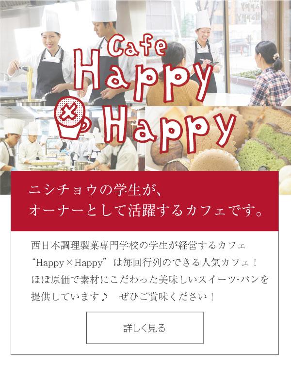 カフェ Happy×Happy - ニシチョウの学生が、オーナーとして活躍するカフェです。西日本調理製菓専門学校の学生が経営するカフェ Happy×Happyは、毎年行列のできる人気カフェv!ほぼ原価で素材にこだわった美味しいスイーツを提供しています♪ぜひご賞味ください! カフェ Happy×Happyの詳細はこちら